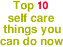 Top 10 things YOU can do now to improve your ability to self care even better now
