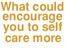 What could encourage you to self care more?